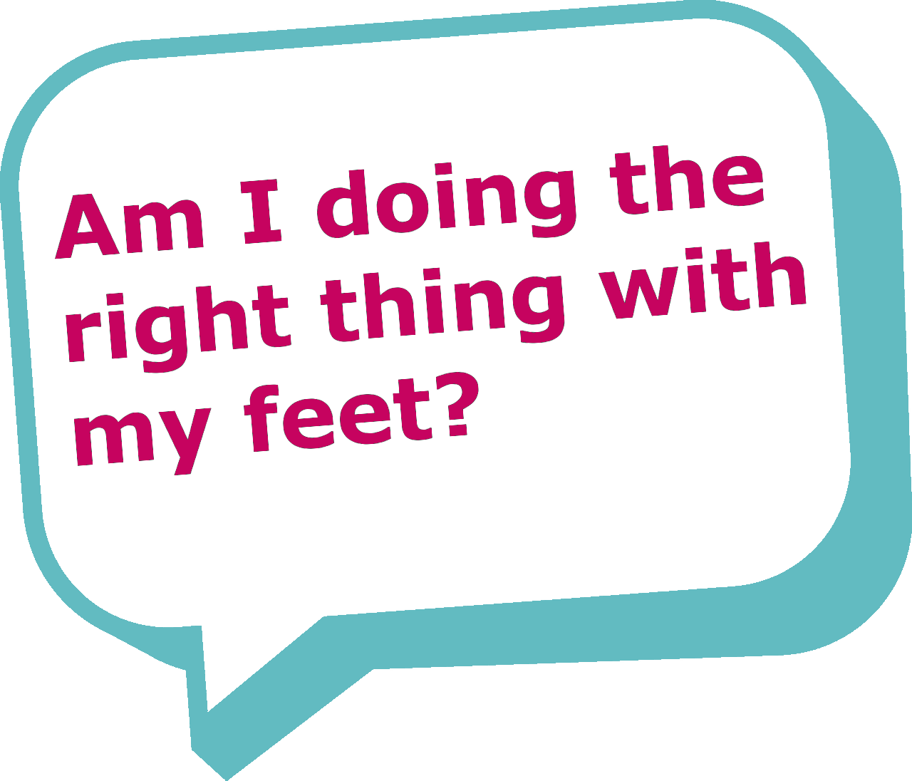 """Speech bubble saying """"Am I doing the right thing with my feet?"""""""